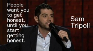 People want you to get honest, until you start getting honest. Sam Tripoli